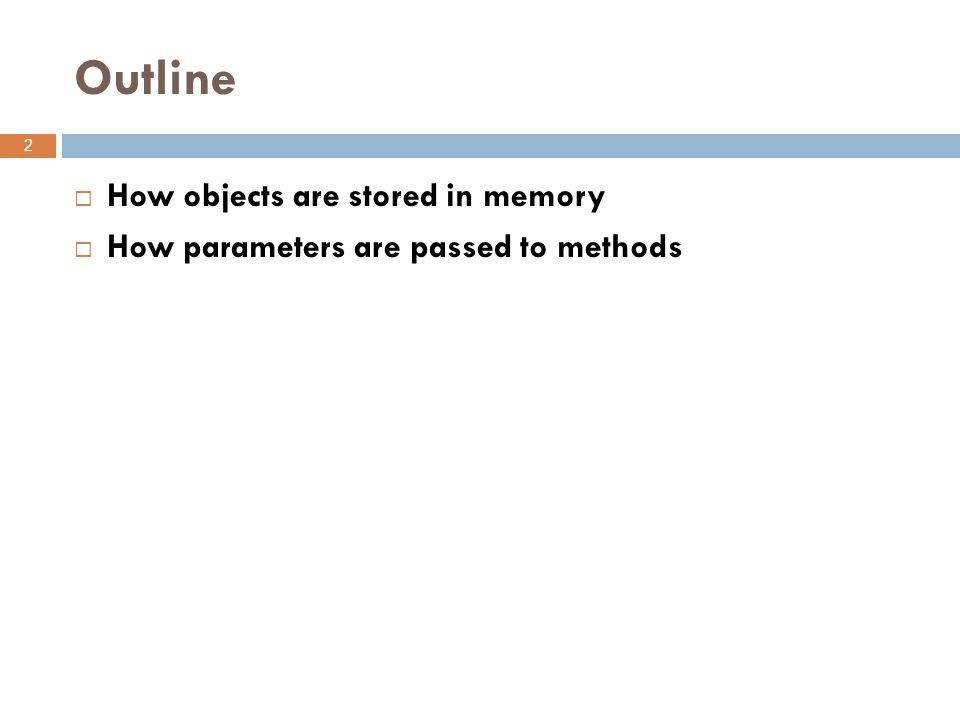 Outline 2  How objects are stored in memory  How parameters are passed to methods