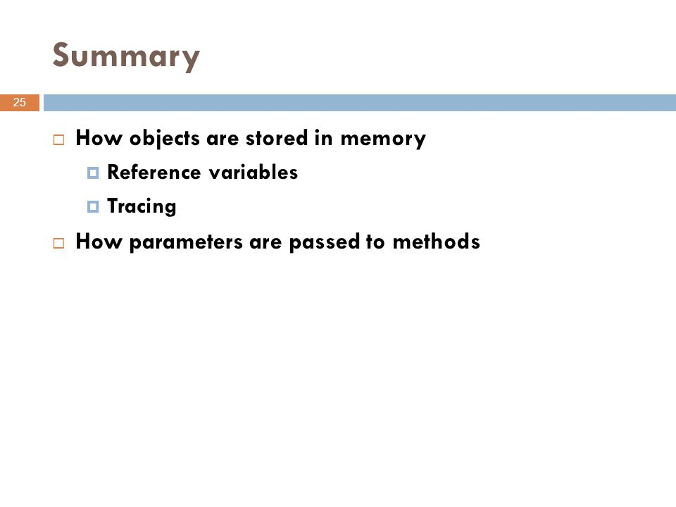 Summary 25  How objects are stored in memory  Reference variables  Tracing  How parameters are passed to methods