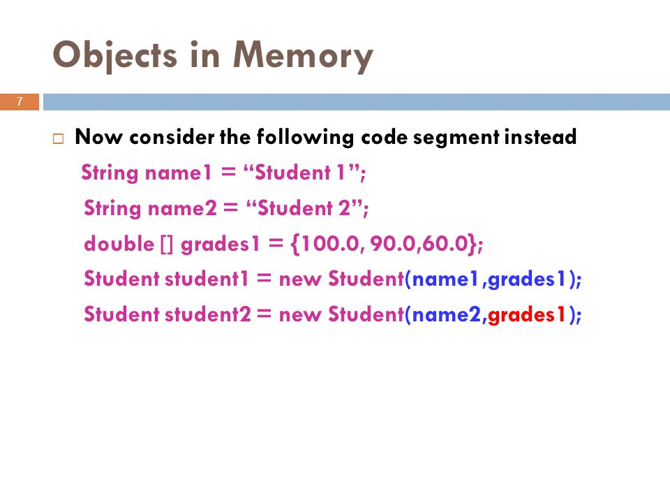 Objects in Memory 7  Now consider the following code segment instead String name1 = Student 1 ; String name2 = Student 2 ; double [] grades1 = {100.0, 90.0,60.0}; Student student1 = new Student(name1,grades1); Student student2 = new Student(name2,grades1);