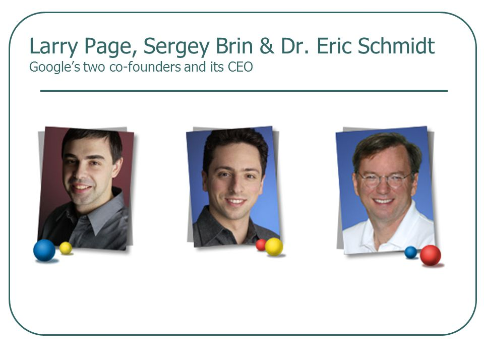 Larry Page, Sergey Brin & Dr. Eric Schmidt Google's two co-founders and its CEO