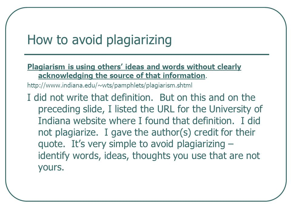 How to avoid plagiarizing Plagiarism is using others' ideas and words without clearly acknowledging the source of that information.