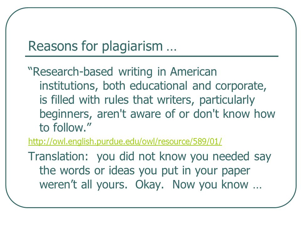 Reasons for plagiarism … Research-based writing in American institutions, both educational and corporate, is filled with rules that writers, particularly beginners, aren t aware of or don t know how to follow. http://owl.english.purdue.edu/owl/resource/589/01/ Translation: you did not know you needed say the words or ideas you put in your paper weren't all yours.