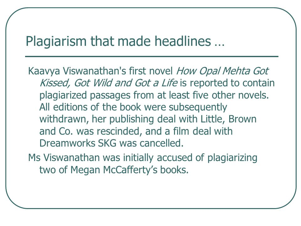 Plagiarism that made headlines … Kaavya Viswanathan s first novel How Opal Mehta Got Kissed, Got Wild and Got a Life is reported to contain plagiarized passages from at least five other novels.