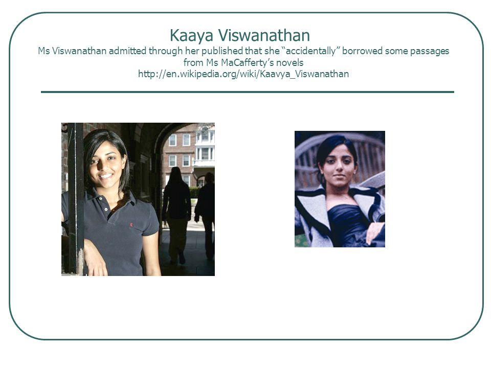 Kaaya Viswanathan Ms Viswanathan admitted through her published that she accidentally borrowed some passages from Ms MaCafferty's novels http://en.wikipedia.org/wiki/Kaavya_Viswanathan