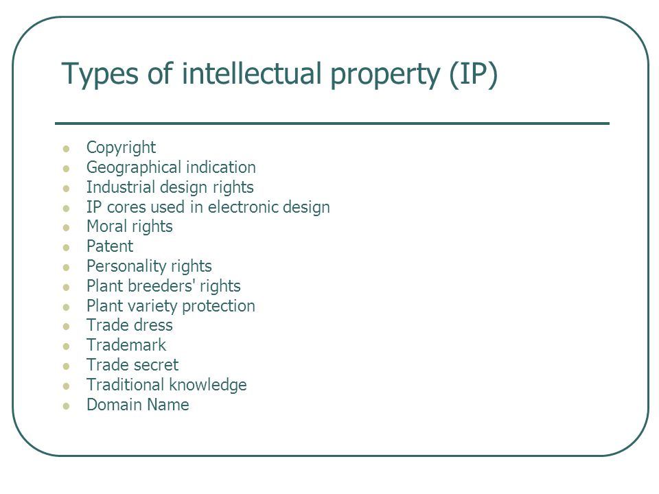 Types of intellectual property (IP) Copyright Geographical indication Industrial design rights IP cores used in electronic design Moral rights Patent Personality rights Plant breeders rights Plant variety protection Trade dress Trademark Trade secret Traditional knowledge Domain Name