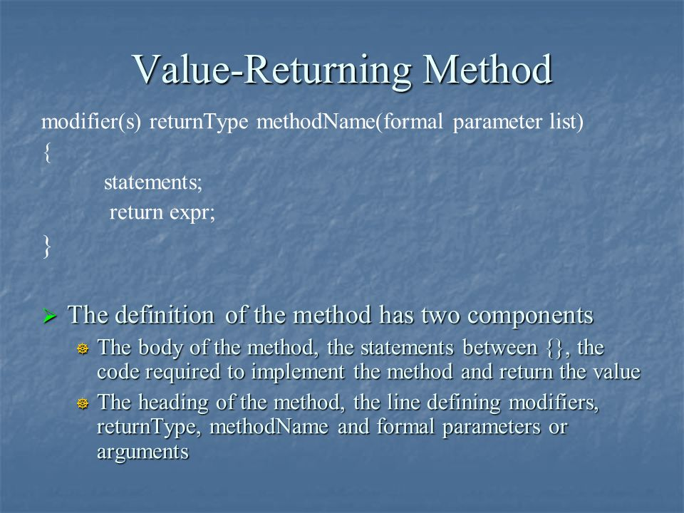 Value-Returning Method modifier(s) returnType methodName(formal parameter list) { statements; return expr; }  The definition of the method has two co