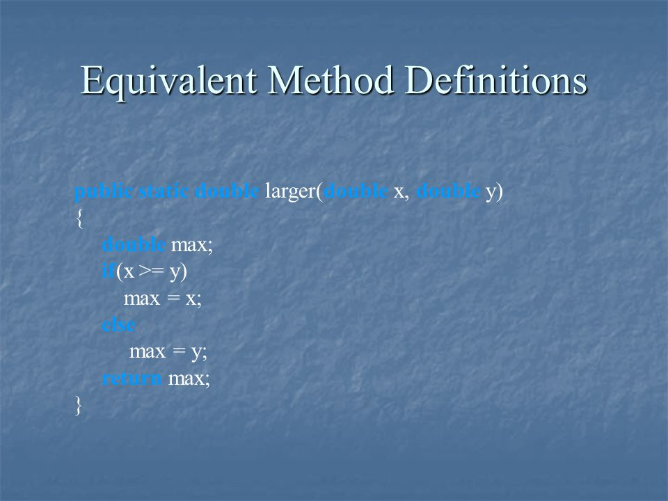 Equivalent Method Definitions public static double larger(double x, double y) { double max; if(x >= y) max = x; else max = y; return max; }