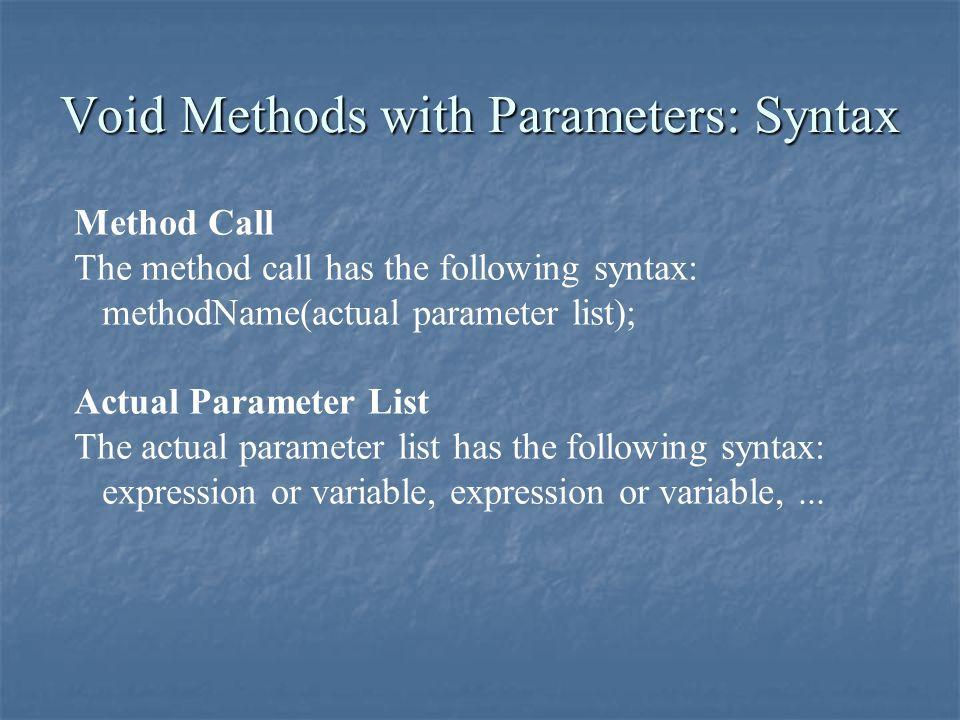 Void Methods with Parameters: Syntax Method Call The method call has the following syntax: methodName(actual parameter list); Actual Parameter List Th