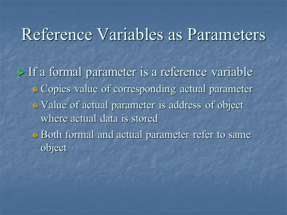 Reference Variables as Parameters  If a formal parameter is a reference variable  Copies value of corresponding actual parameter  Value of actual p