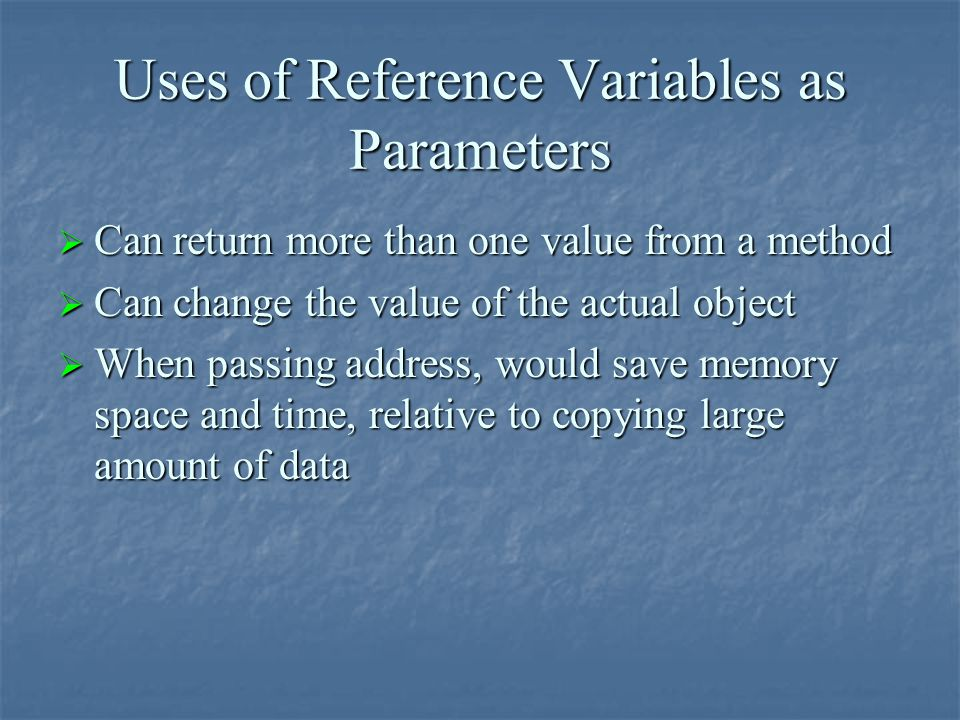 Uses of Reference Variables as Parameters  Can return more than one value from a method  Can change the value of the actual object  When passing ad