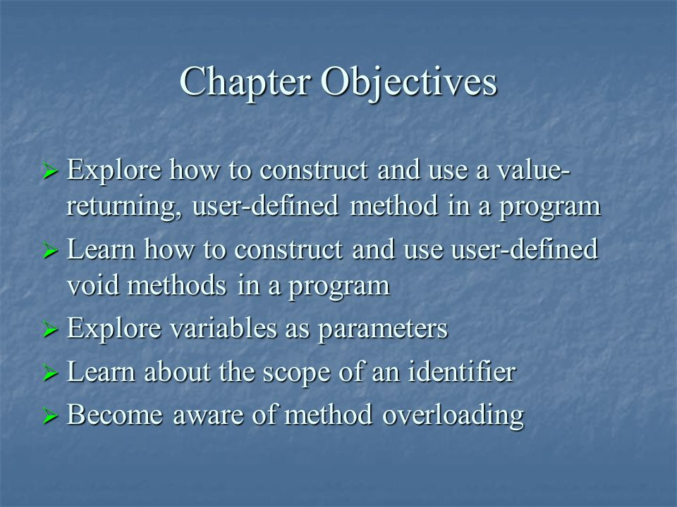 Chapter Objectives  Explore how to construct and use a value- returning, user-defined method in a program  Learn how to construct and use user-defin