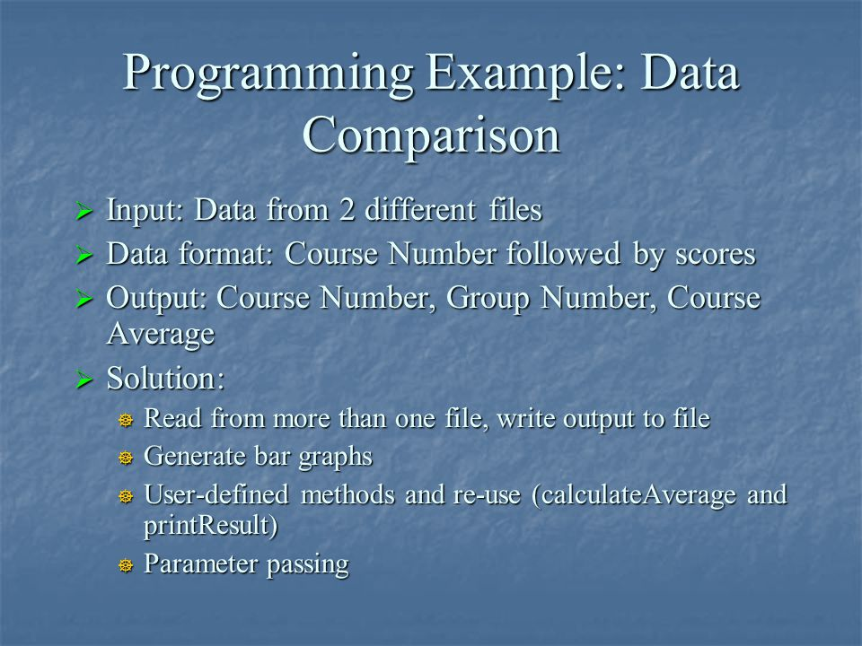 Programming Example: Data Comparison  Input: Data from 2 different files  Data format: Course Number followed by scores  Output: Course Number, Gro