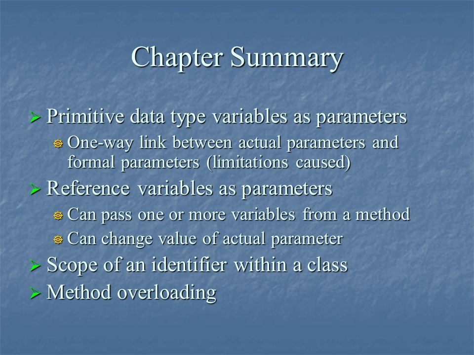 Chapter Summary  Primitive data type variables as parameters  One-way link between actual parameters and formal parameters (limitations caused)  Re