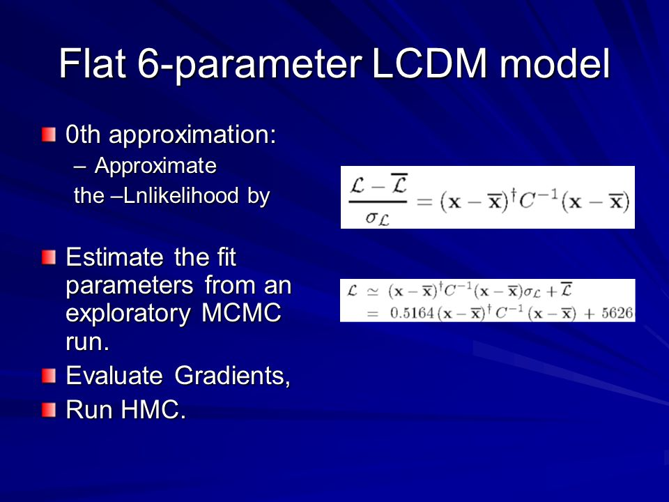Flat 6-parameter LCDM model 0th approximation: –Approximate the –Lnlikelihood by Estimate the fit parameters from an exploratory MCMC run. Evaluate Gr