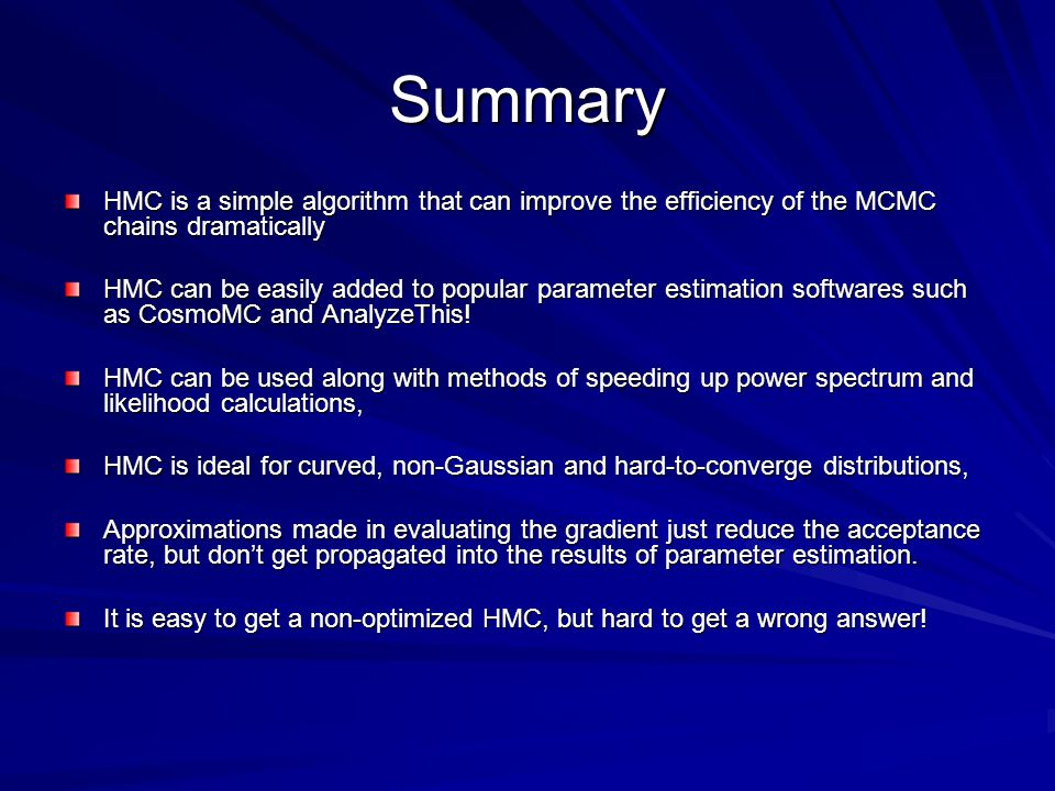 Summary HMC is a simple algorithm that can improve the efficiency of the MCMC chains dramatically HMC can be easily added to popular parameter estimation softwares such as CosmoMC and AnalyzeThis.