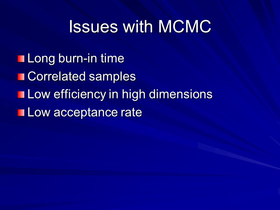 Issues with MCMC Long burn-in time Correlated samples Low efficiency in high dimensions Low acceptance rate