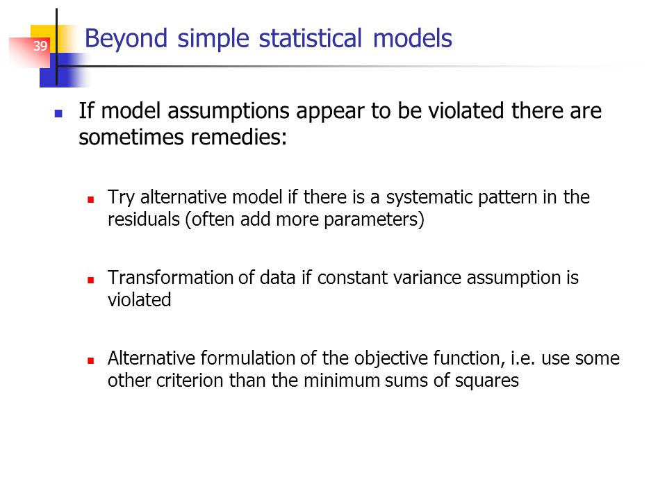 39 Beyond simple statistical models If model assumptions appear to be violated there are sometimes remedies: Try alternative model if there is a systematic pattern in the residuals (often add more parameters) Transformation of data if constant variance assumption is violated Alternative formulation of the objective function, i.e.