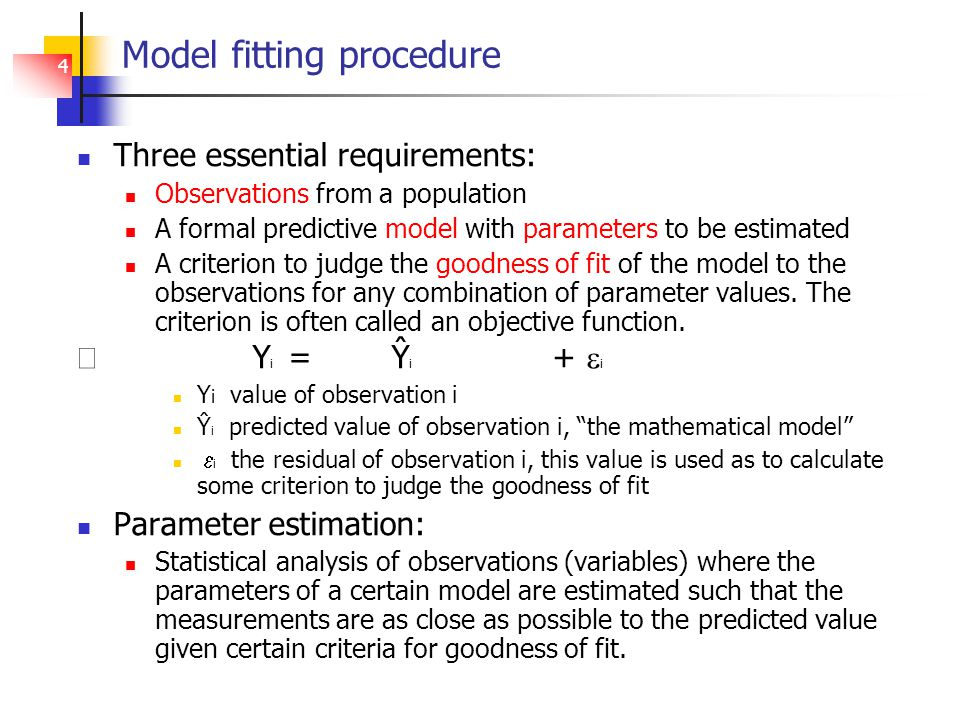 4 Model fitting procedure Three essential requirements: Observations from a population A formal predictive model with parameters to be estimated A criterion to judge the goodness of fit of the model to the observations for any combination of parameter values.