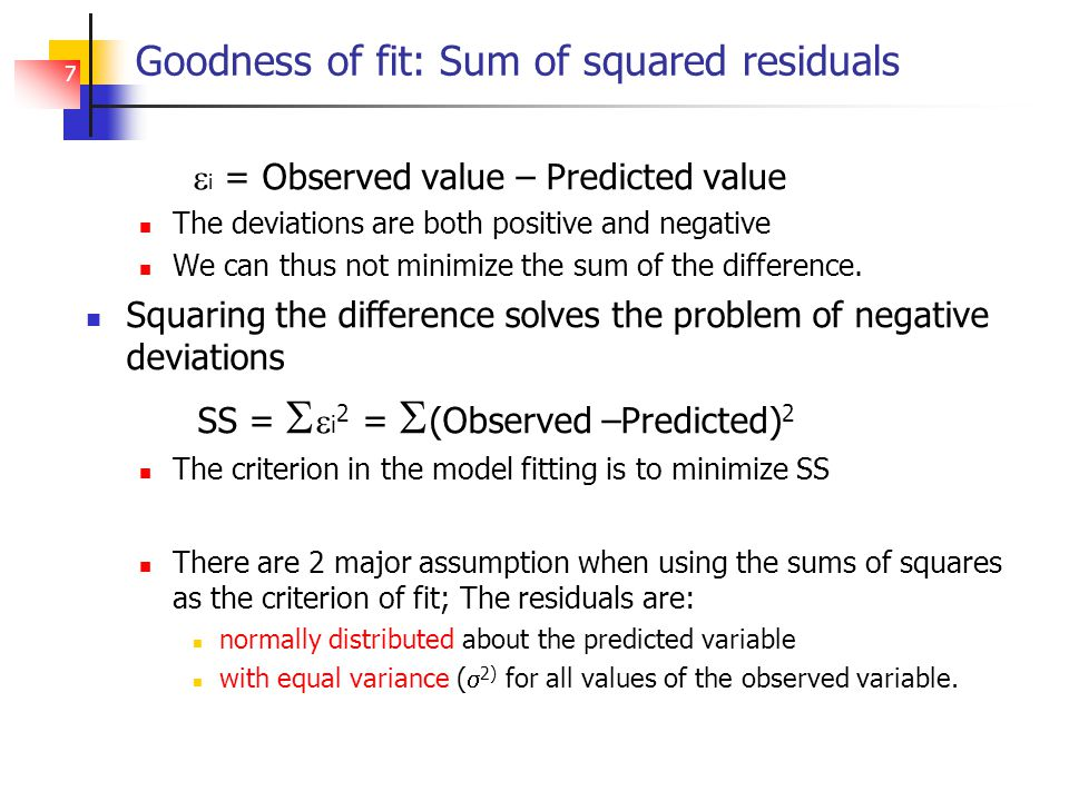 7 Goodness of fit: Sum of squared residuals  i = Observed value – Predicted value The deviations are both positive and negative We can thus not minimize the sum of the difference.