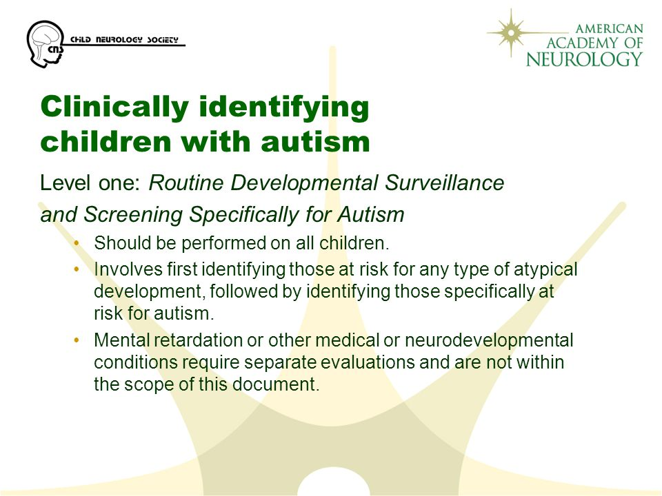 Clinically identifying children with autism Level one: Routine Developmental Surveillance and Screening Specifically for Autism Should be performed on all children.