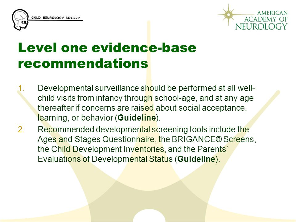Level one evidence-base recommendations 1.Developmental surveillance should be performed at all well- child visits from infancy through school-age, and at any age thereafter if concerns are raised about social acceptance, learning, or behavior (Guideline).