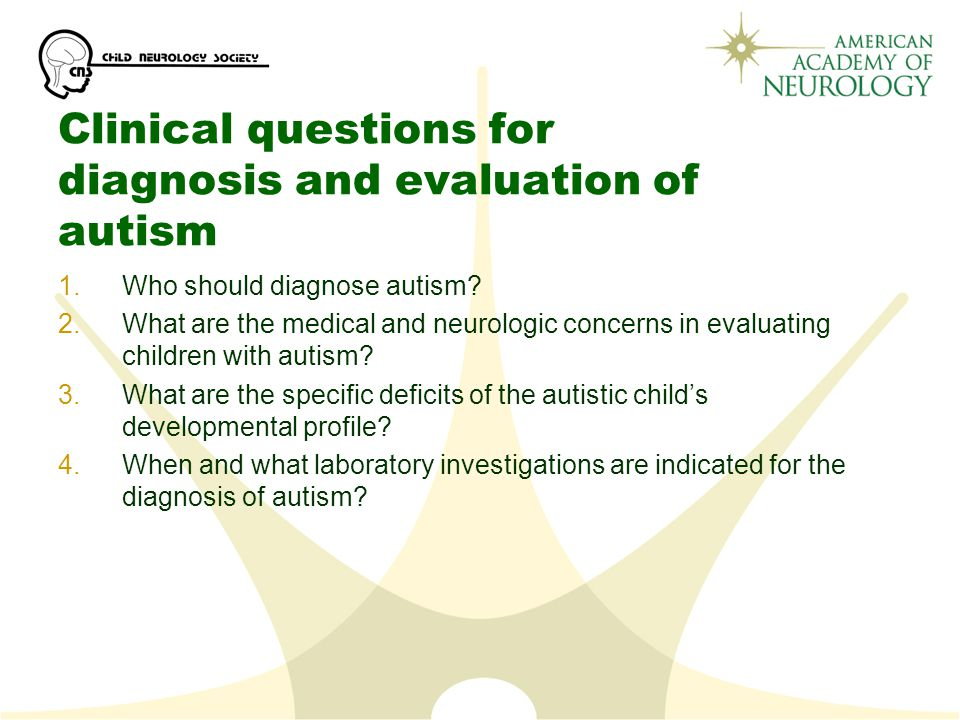Clinical questions for diagnosis and evaluation of autism 1.Who should diagnose autism.