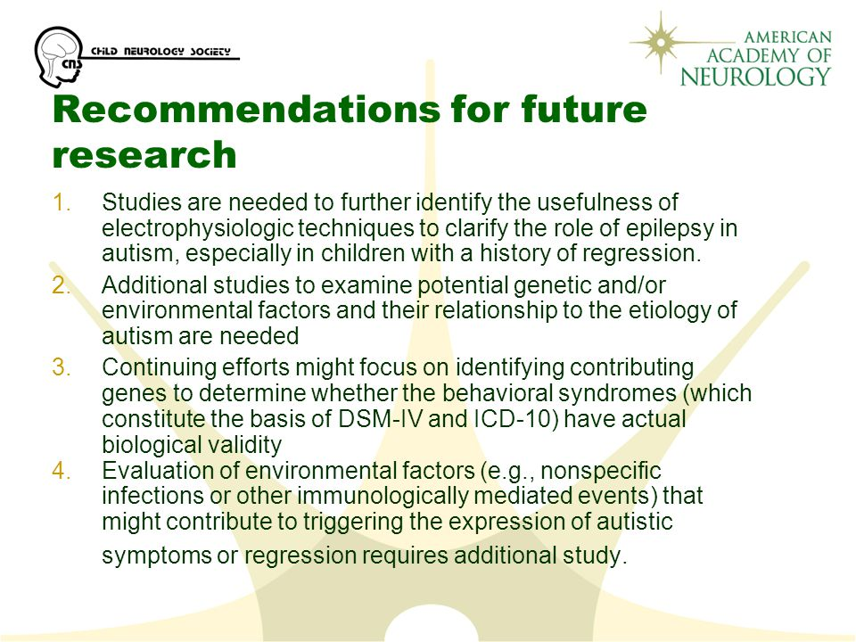 Recommendations for future research 1.Studies are needed to further identify the usefulness of electrophysiologic techniques to clarify the role of epilepsy in autism, especially in children with a history of regression.