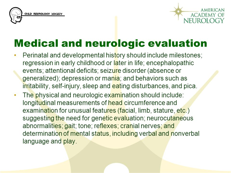 Medical and neurologic evaluation Perinatal and developmental history should include milestones; regression in early childhood or later in life; encephalopathic events; attentional deficits; seizure disorder (absence or generalized); depression or mania; and behaviors such as irritability, self-injury, sleep and eating disturbances, and pica.