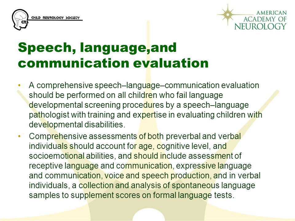 Speech, language,and communication evaluation A comprehensive speech–language–communication evaluation should be performed on all children who fail language developmental screening procedures by a speech–language pathologist with training and expertise in evaluating children with developmental disabilities.