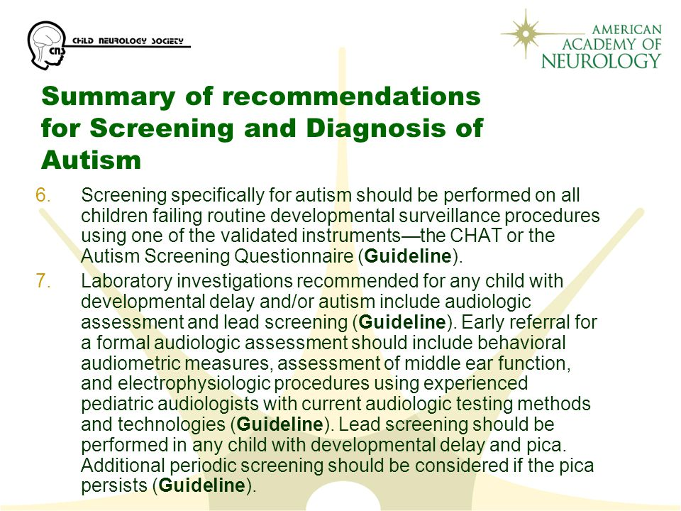 Summary of recommendations for Screening and Diagnosis of Autism 6.Screening specifically for autism should be performed on all children failing routine developmental surveillance procedures using one of the validated instruments—the CHAT or the Autism Screening Questionnaire (Guideline).