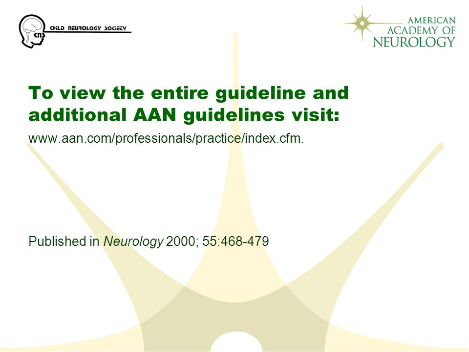To view the entire guideline and additional AAN guidelines visit: www.aan.com/professionals/practice/index.cfm.
