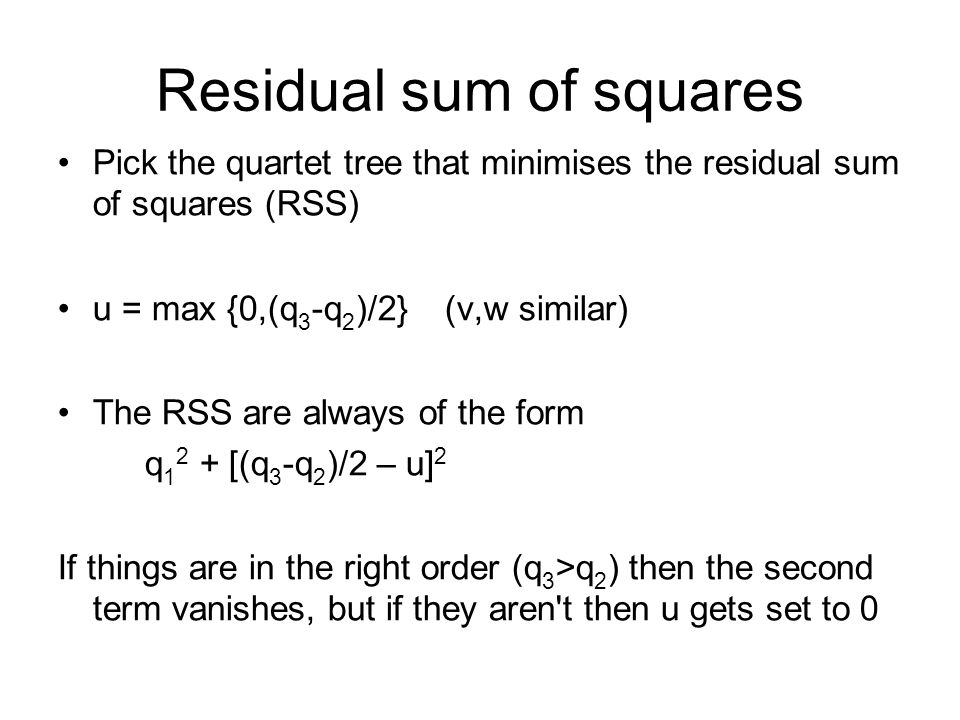 Residual sum of squares Pick the quartet tree that minimises the residual sum of squares (RSS) u = max {0,(q 3 -q 2 )/2} (v,w similar) The RSS are always of the form q 1 2 + [(q 3 -q 2 )/2 – u] 2 If things are in the right order (q 3 >q 2 ) then the second term vanishes, but if they aren t then u gets set to 0