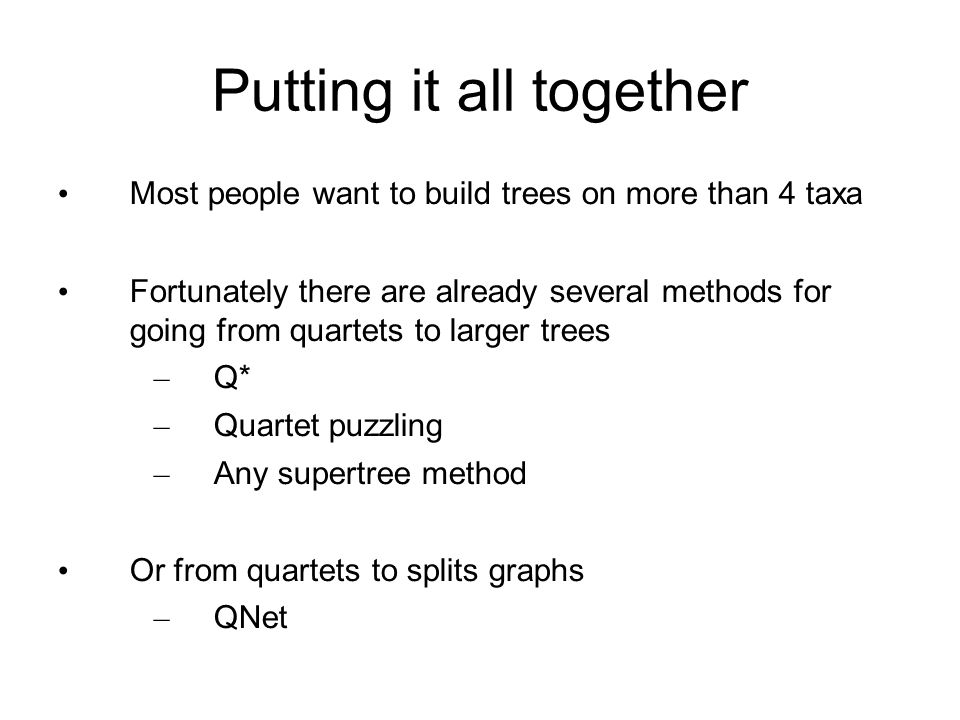 Putting it all together Most people want to build trees on more than 4 taxa Fortunately there are already several methods for going from quartets to larger trees – Q* – Quartet puzzling – Any supertree method Or from quartets to splits graphs – QNet
