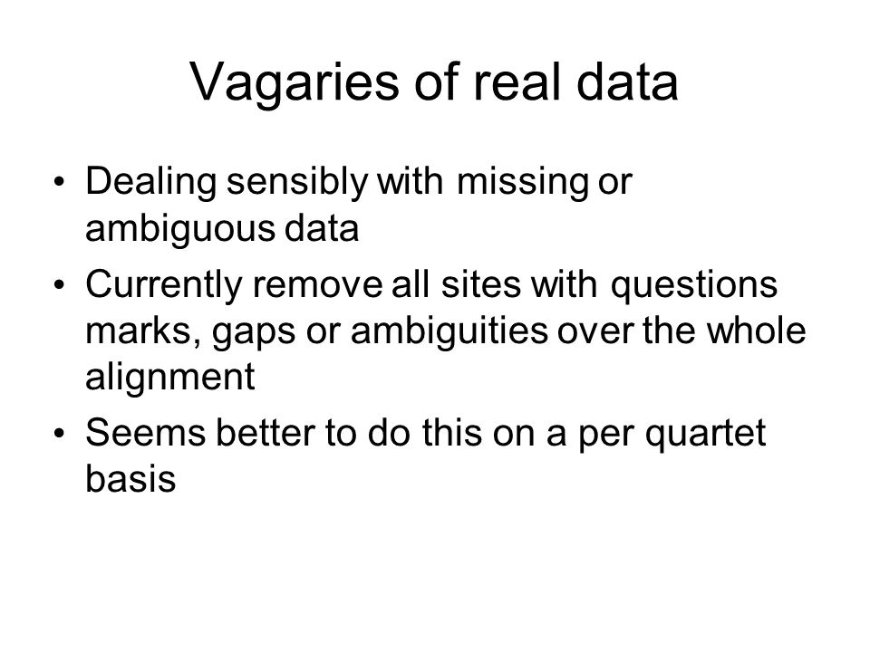 Vagaries of real data Dealing sensibly with missing or ambiguous data Currently remove all sites with questions marks, gaps or ambiguities over the whole alignment Seems better to do this on a per quartet basis