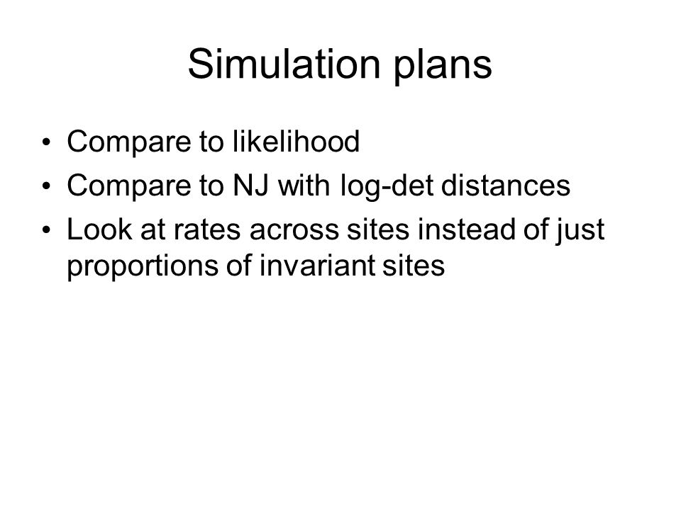 Simulation plans Compare to likelihood Compare to NJ with log-det distances Look at rates across sites instead of just proportions of invariant sites