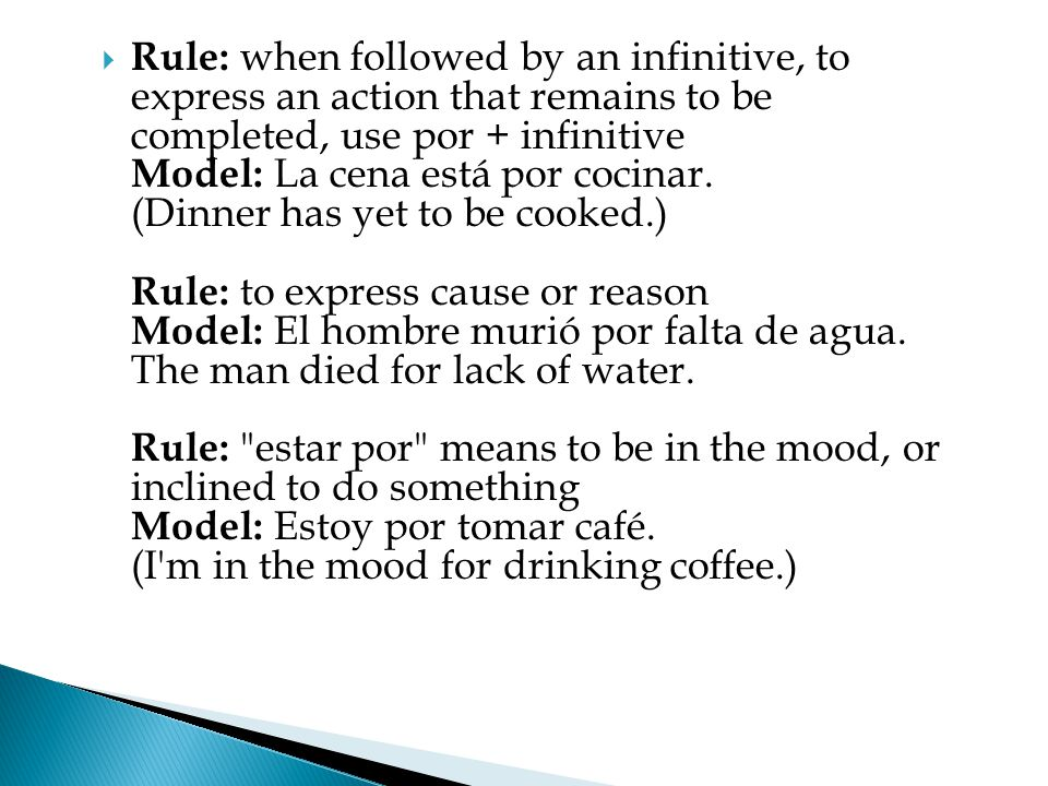  Rule: when followed by an infinitive, to express an action that remains to be completed, use por + infinitive Model: La cena está por cocinar.