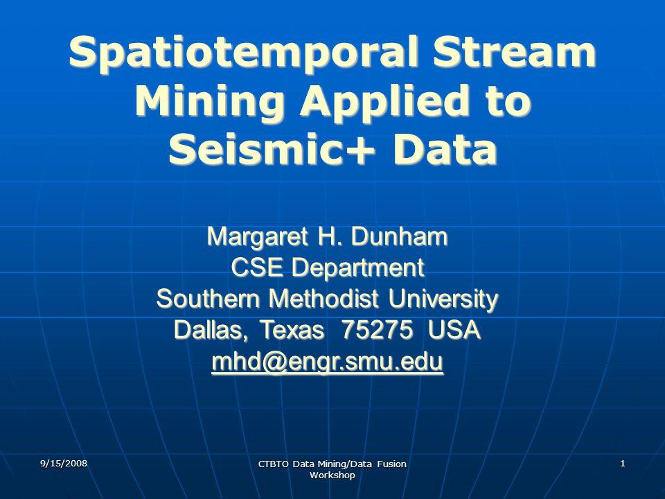 9/15/2008 CTBTO Data Mining/Data Fusion Workshop 1 Spatiotemporal Stream Mining Applied to Seismic+ Data Margaret H.