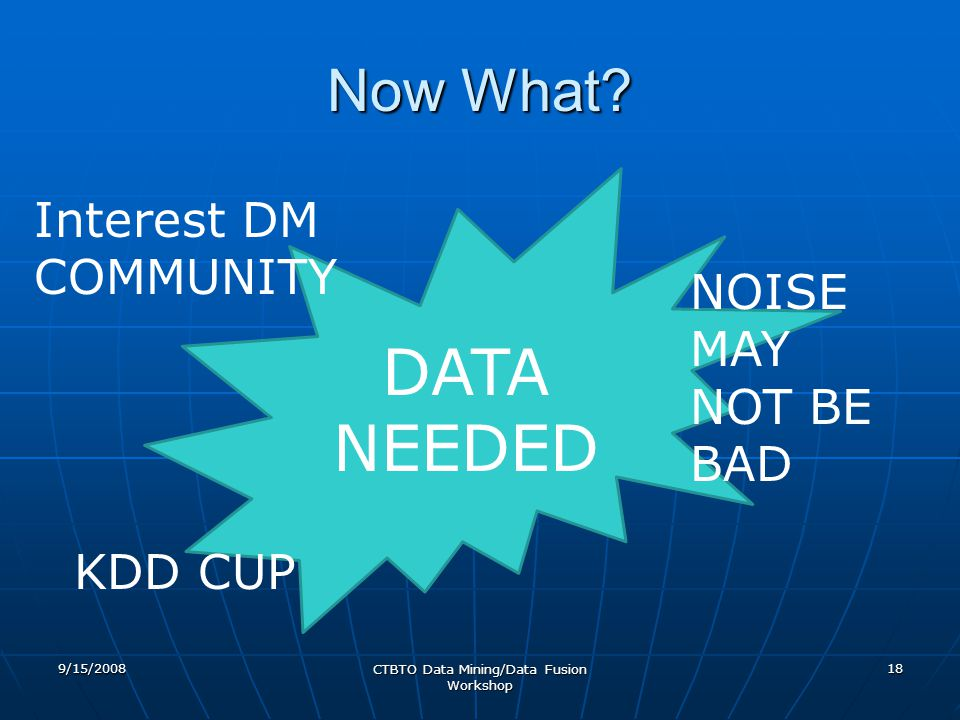 9/15/2008 CTBTO Data Mining/Data Fusion Workshop 18 DATA NEEDED Now What? NOISE MAY NOT BE BAD KDD CUP Interest DM COMMUNITY