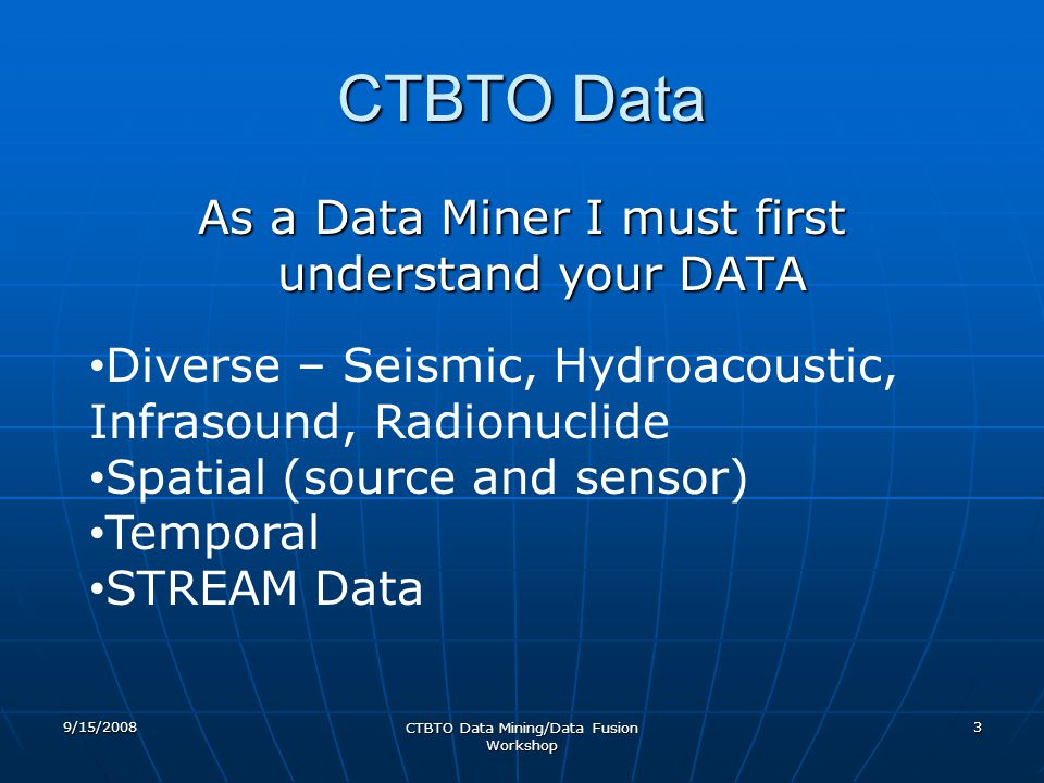 CTBTO Data 9/15/2008 CTBTO Data Mining/Data Fusion Workshop 3 As a Data Miner I must first understand your DATA Diverse – Seismic, Hydroacoustic, Infrasound, Radionuclide Spatial (source and sensor) Temporal STREAM Data