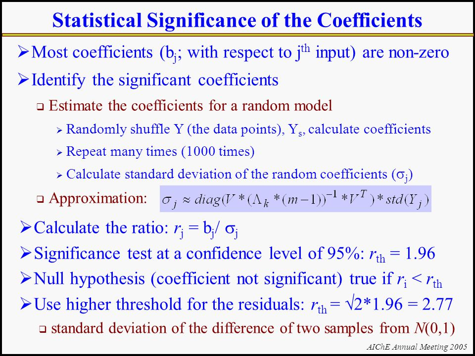 AIChE Annual Meeting 2005 Statistical Significance of the Coefficients  Most coefficients (b j ; with respect to j th input) are non-zero  Identify the significant coefficients  Estimate the coefficients for a random model  Randomly shuffle Y (the data points), Y s, calculate coefficients  Repeat many times (1000 times)  Calculate standard deviation of the random coefficients (  j )  Approximation:  Calculate the ratio: r j = b j /  j  Significance test at a confidence level of 95%: r th = 1.96  Null hypothesis (coefficient not significant) true if r i < r th  Use higher threshold for the residuals: r th =  2*1.96 = 2.77  standard deviation of the difference of two samples from N(0,1)