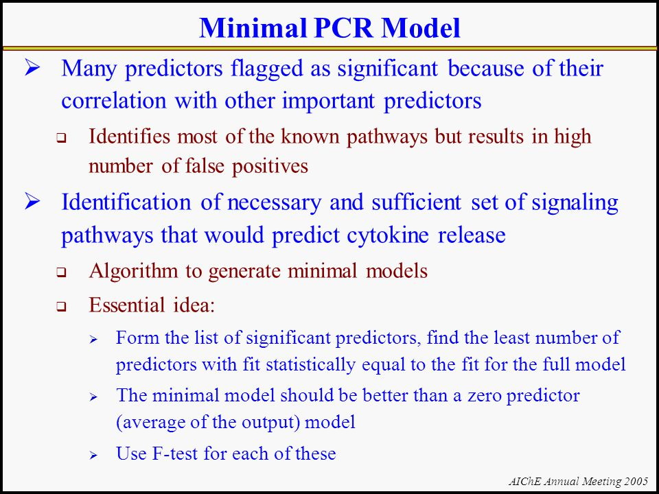 AIChE Annual Meeting 2005 Minimal PCR Model  Many predictors flagged as significant because of their correlation with other important predictors  Identifies most of the known pathways but results in high number of false positives  Identification of necessary and sufficient set of signaling pathways that would predict cytokine release  Algorithm to generate minimal models  Essential idea:  Form the list of significant predictors, find the least number of predictors with fit statistically equal to the fit for the full model  The minimal model should be better than a zero predictor (average of the output) model  Use F-test for each of these