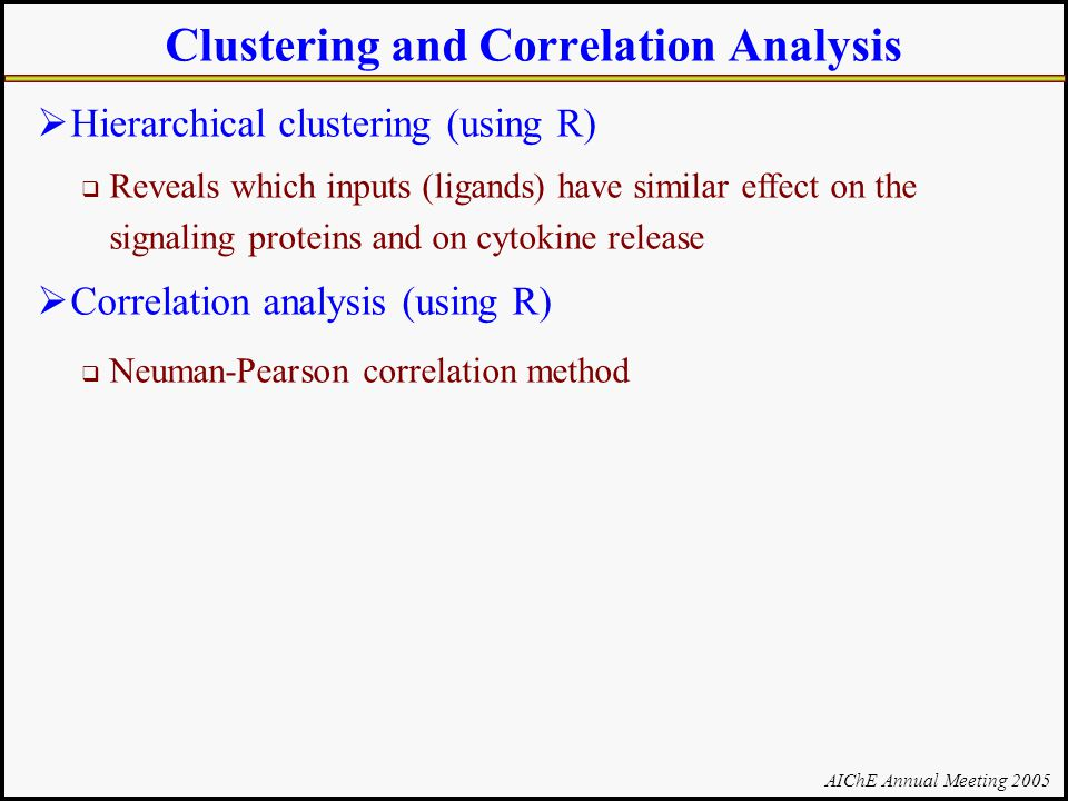 AIChE Annual Meeting 2005 Clustering and Correlation Analysis  Hierarchical clustering (using R)  Reveals which inputs (ligands) have similar effect on the signaling proteins and on cytokine release  Correlation analysis (using R)  Neuman-Pearson correlation method