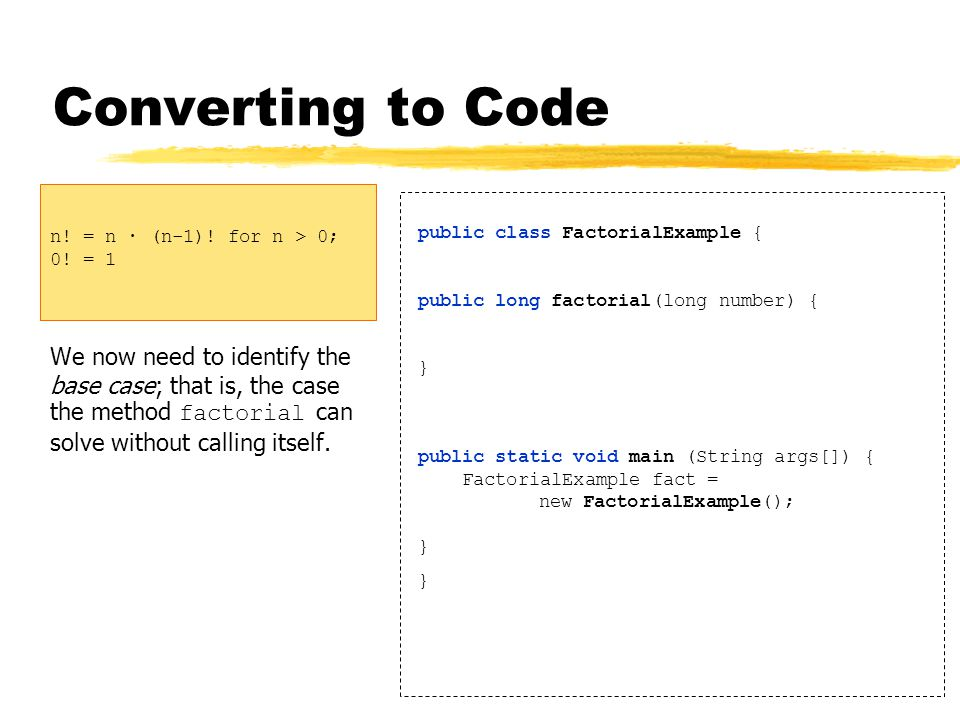 Converting to Code We now need to identify the base case; that is, the case the method factorial can solve without calling itself.