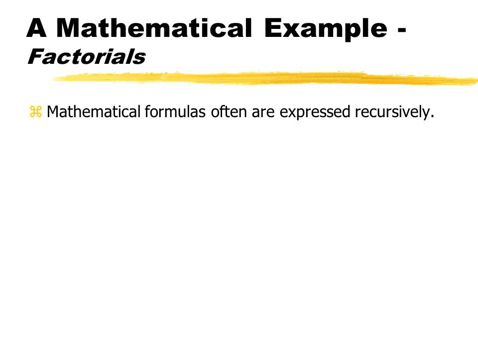 A Mathematical Example - Factorials zMathematical formulas often are expressed recursively.