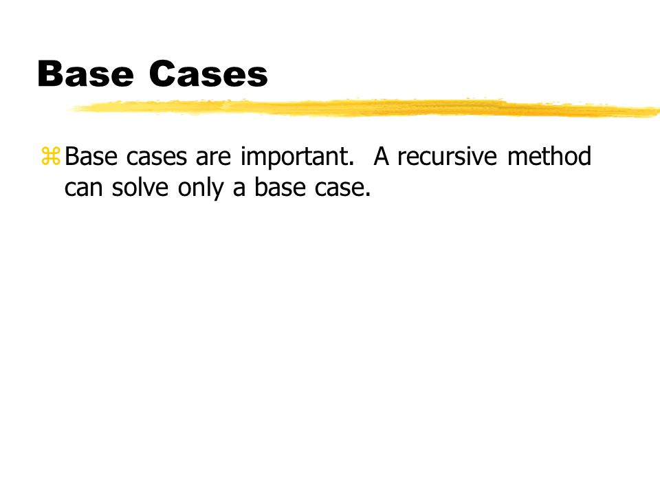 Base Cases zBase cases are important. A recursive method can solve only a base case.