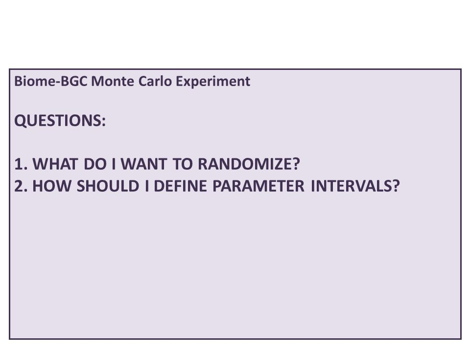 Biome-BGC Monte Carlo Experiment QUESTIONS: 1. WHAT DO I WANT TO RANDOMIZE? 2. HOW SHOULD I DEFINE PARAMETER INTERVALS?
