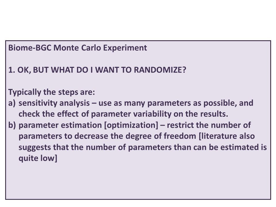 Biome-BGC Monte Carlo Experiment 1. OK, BUT WHAT DO I WANT TO RANDOMIZE? Typically the steps are: a)sensitivity analysis – use as many parameters as p