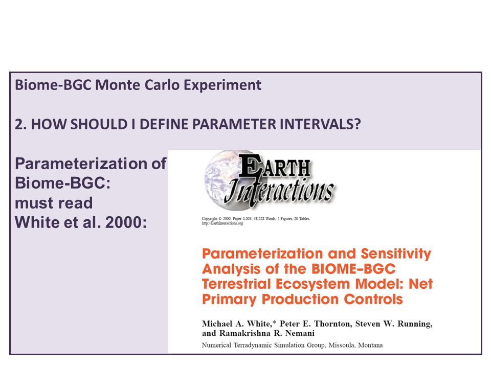 Biome-BGC Monte Carlo Experiment 2. HOW SHOULD I DEFINE PARAMETER INTERVALS? Parameterization of Biome-BGC: must read White et al. 2000: