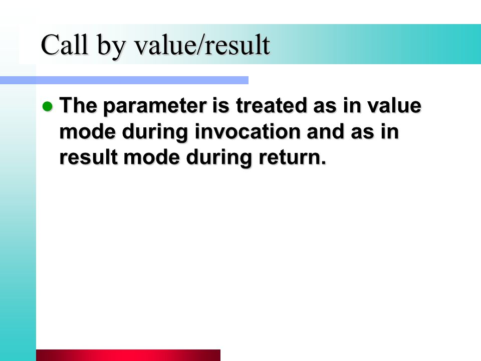 Call by value/result The parameter is treated as in value mode during invocation and as in result mode during return.