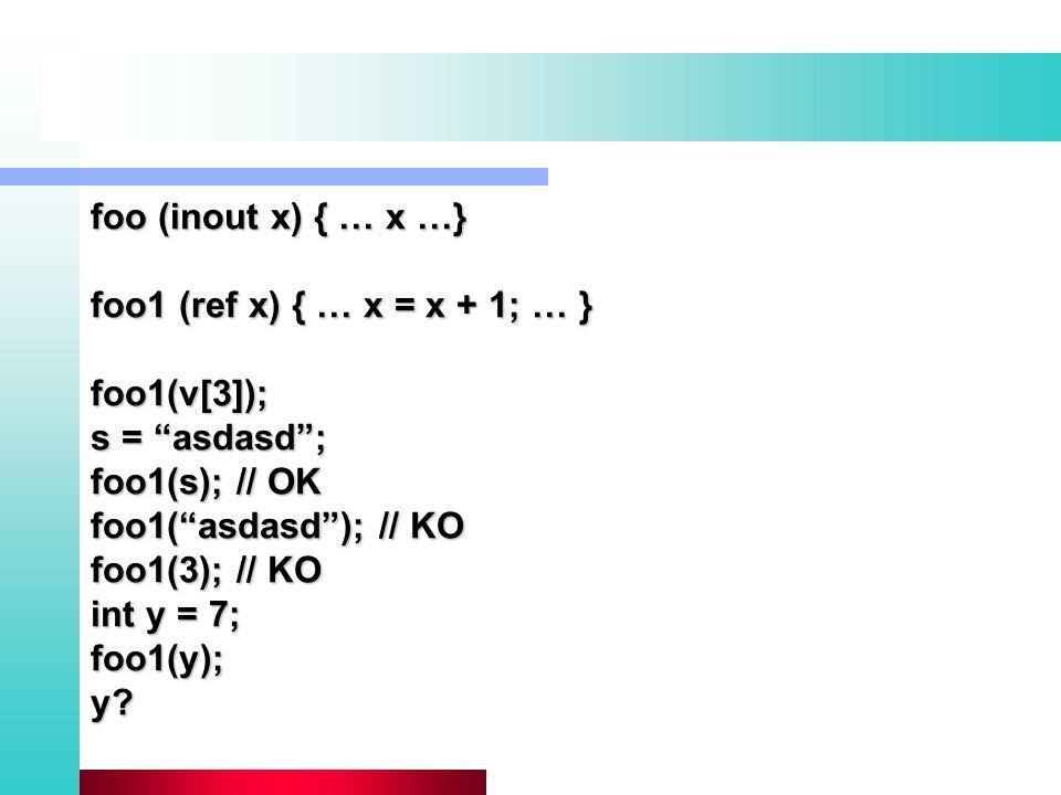 foo (inout x) { … x …} foo1 (ref x) { … x = x + 1; … } foo1(v[3]); s = asdasd ; foo1(s); // OK foo1( asdasd ); // KO foo1(3); // KO int y = 7; foo1(y);y